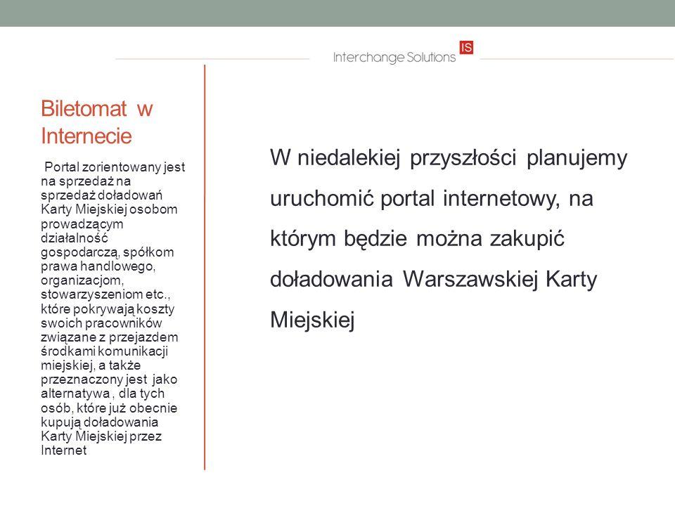 Biletomat w Internecie W niedalekiej przyszłości planujemy uruchomić portal internetowy, na którym będzie można zakupić doładowania Warszawskiej Karty Miejskiej Portal zorientowany jest na sprzedaż na sprzedaż doładowań Karty Miejskiej osobom prowadzącym działalność gospodarczą, spółkom prawa handlowego, organizacjom, stowarzyszeniom etc., które pokrywają koszty swoich pracowników związane z przejazdem środkami komunikacji miejskiej, a także przeznaczony jest jako alternatywa, dla tych osób, które już obecnie kupują doładowania Karty Miejskiej przez Internet