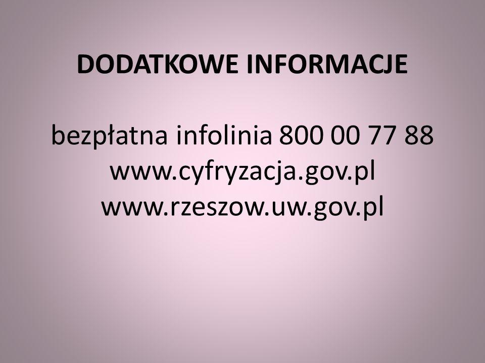 DODATKOWE INFORMACJE bezpłatna infolinia 800 00 77 88 www.cyfryzacja.gov.pl www.rzeszow.uw.gov.pl