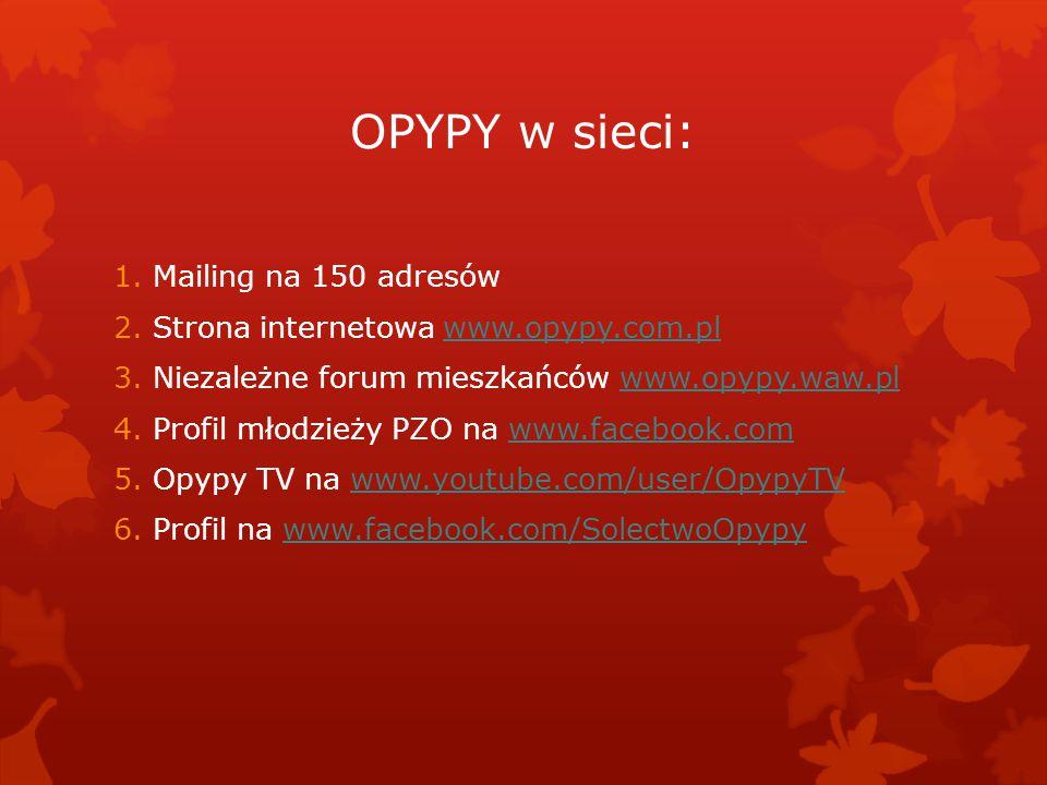 OPYPY w sieci: 1.Mailing na 150 adresów 2.Strona internetowa www.opypy.com.plwww.opypy.com.pl 3.Niezależne forum mieszkańców www.opypy.waw.plwww.opypy.waw.pl 4.Profil młodzieży PZO na www.facebook.comwww.facebook.com 5.Opypy TV na www.youtube.com/user/OpypyTVwww.youtube.com/user/OpypyTV 6.Profil na www.facebook.com/SolectwoOpypywww.facebook.com/SolectwoOpypy