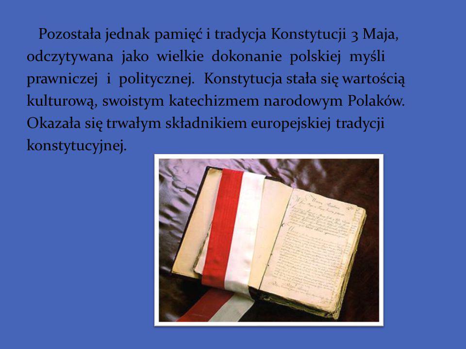 Pozostała jednak pamięć i tradycja Konstytucji 3 Maja, odczytywana jako wielkie dokonanie polskiej myśli prawniczej i politycznej. Konstytucja stała s
