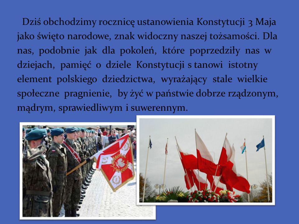 Dziś obchodzimy rocznicę ustanowienia Konstytucji 3 Maja jako święto narodowe, znak widoczny naszej tożsamości. Dla nas, podobnie jak dla pokoleń, któ
