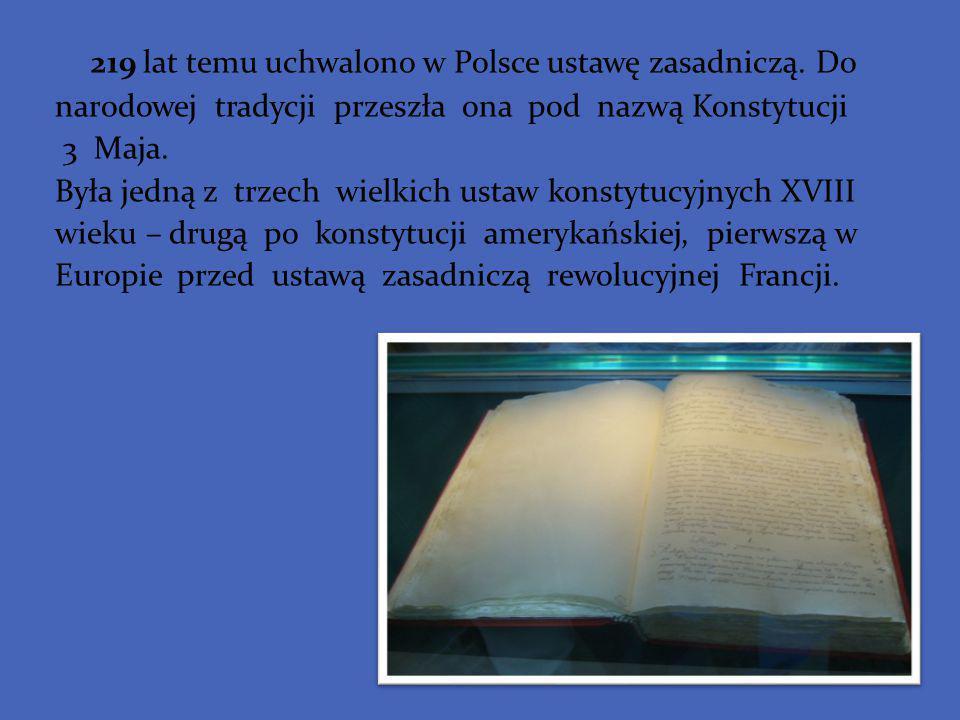 219 lat temu uchwalono w Polsce ustawę zasadniczą. Do narodowej tradycji przeszła ona pod nazwą Konstytucji 3 Maja. Była jedną z trzech wielkich ustaw