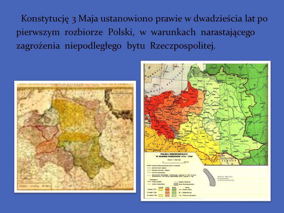 Konstytucję 3 Maja ustanowiono prawie w dwadzieścia lat po pierwszym rozbiorze Polski, w warunkach narastającego zagrożenia niepodległego bytu Rzeczpo