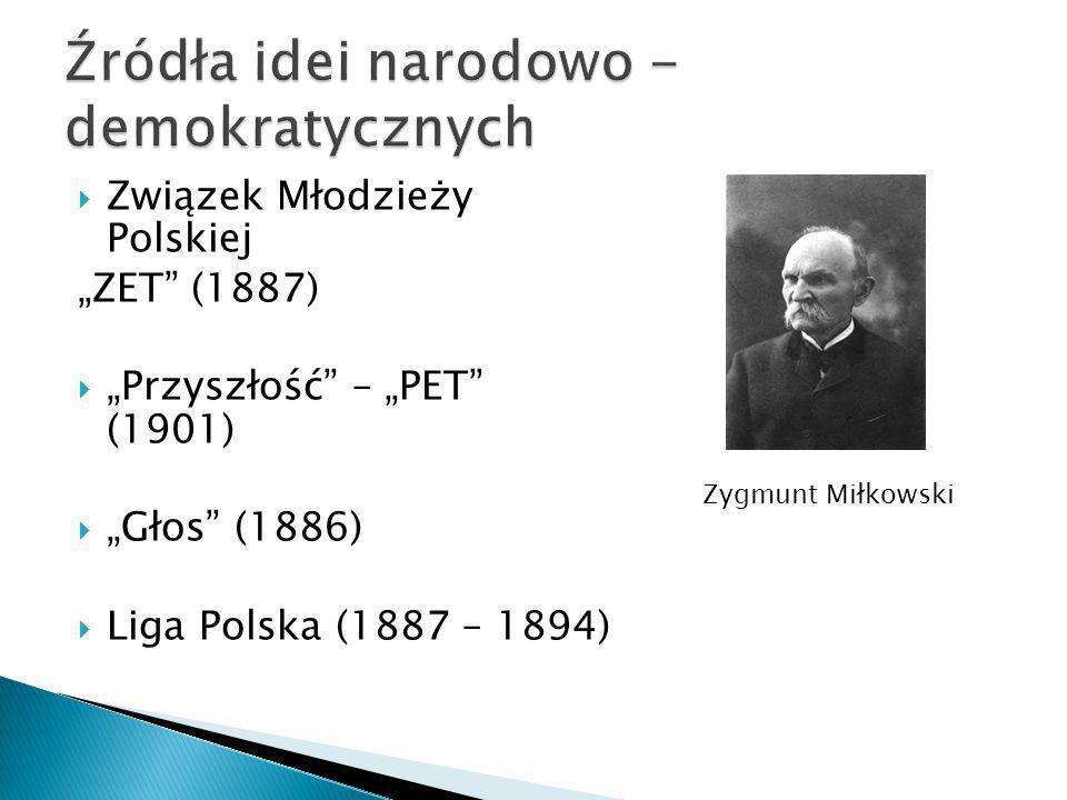""" Związek Młodzieży Polskiej """"ZET"""" (1887)  """"Przyszłość"""" – """"PET"""" (1901)  """"Głos"""" (1886)  Liga Polska (1887 – 1894) Zygmunt Miłkowski"""