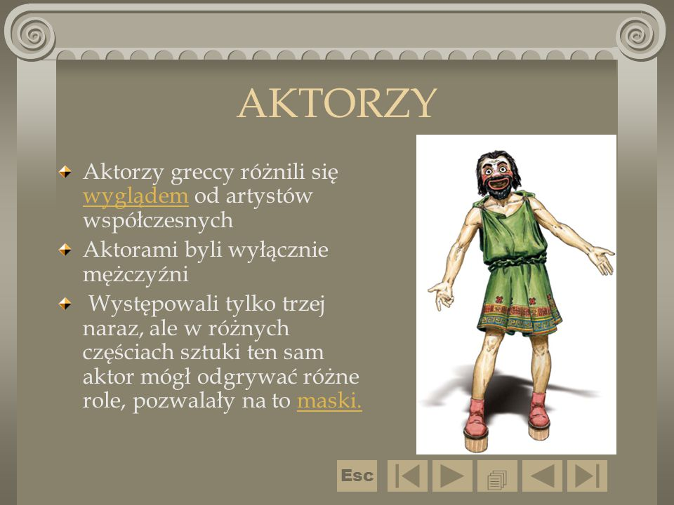AKTORZY Aktorzy greccy różnili się wyglądem od artystów współczesnych wyglądem Aktorami byli wyłącznie mężczyźni Występowali tylko trzej naraz, ale w
