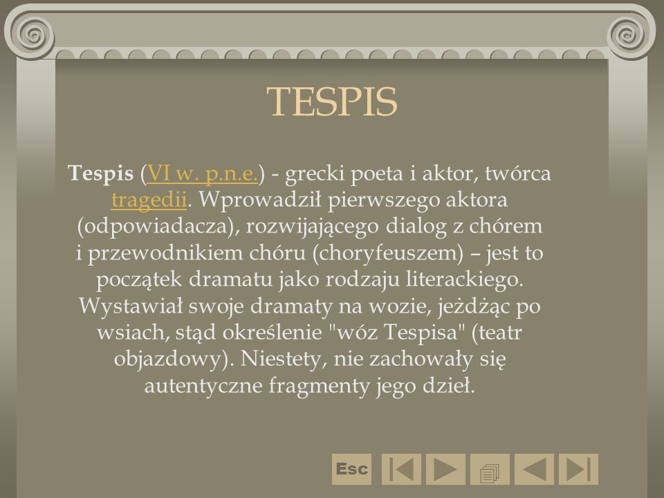 TESPIS Tespis (VI w. p.n.e.) - grecki poeta i aktor, twórca tragedii. Wprowadził pierwszego aktora (odpowiadacza), rozwijającego dialog z chórem i prz
