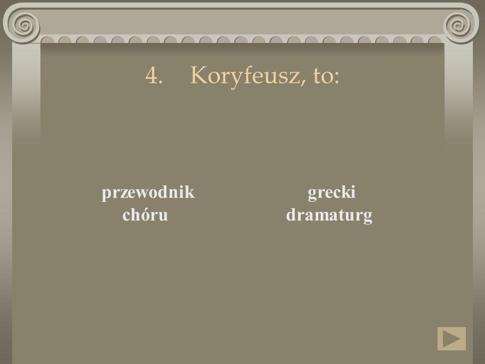 4.Koryfeusz, to: przewodnik chóru grecki dramaturg