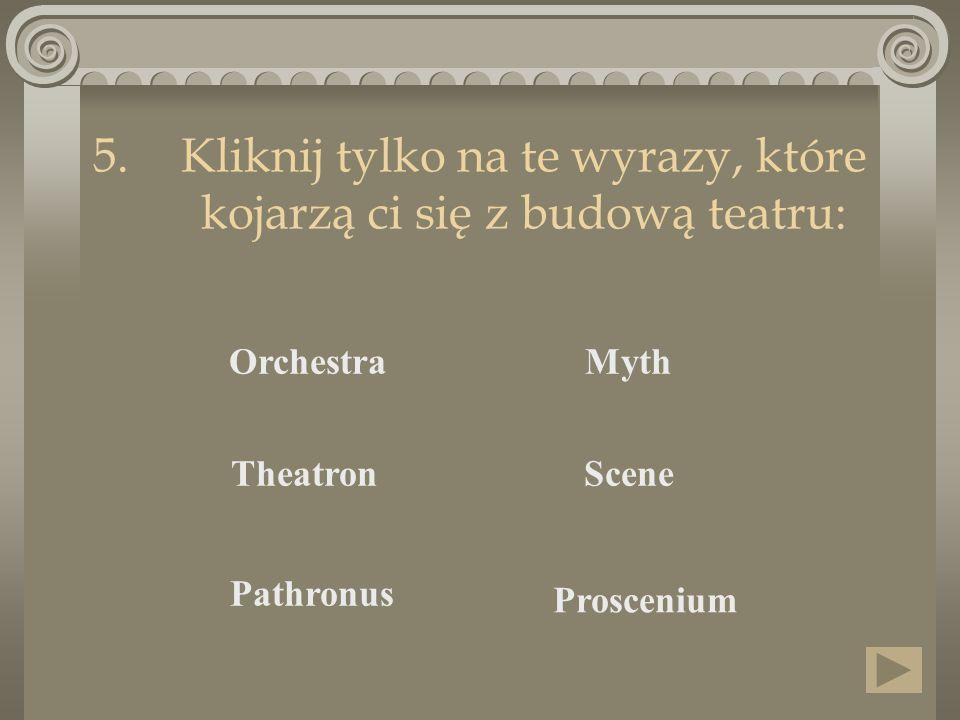 5.Kliknij tylko na te wyrazy, które kojarzą ci się z budową teatru: Orchestra Proscenium SceneTheatron Pathronus Myth