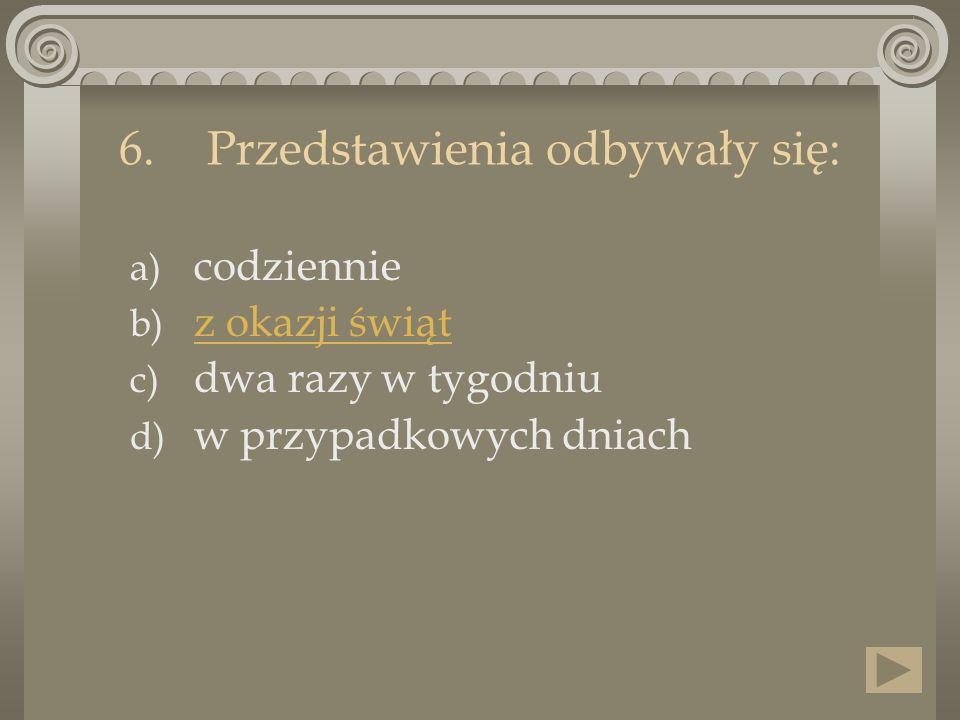 6.Przedstawienia odbywały się: a) codziennie b) z okazji świąt z okazji świąt c) dwa razy w tygodniu d) w przypadkowych dniach