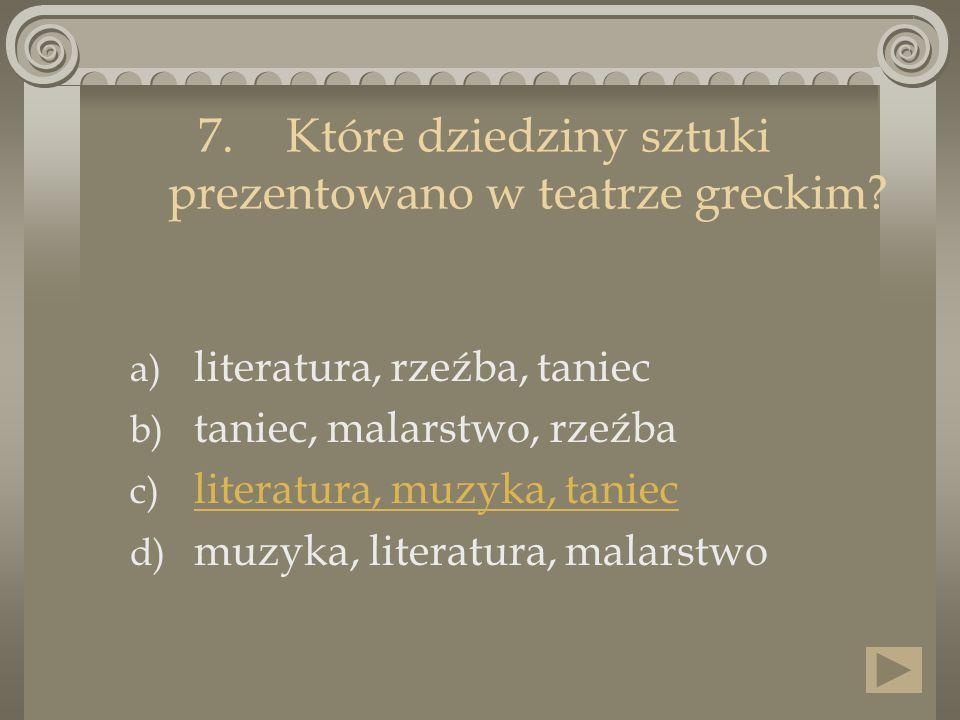 7.Które dziedziny sztuki prezentowano w teatrze greckim? a) literatura, rzeźba, taniec b) taniec, malarstwo, rzeźba c) literatura, muzyka, taniec lite