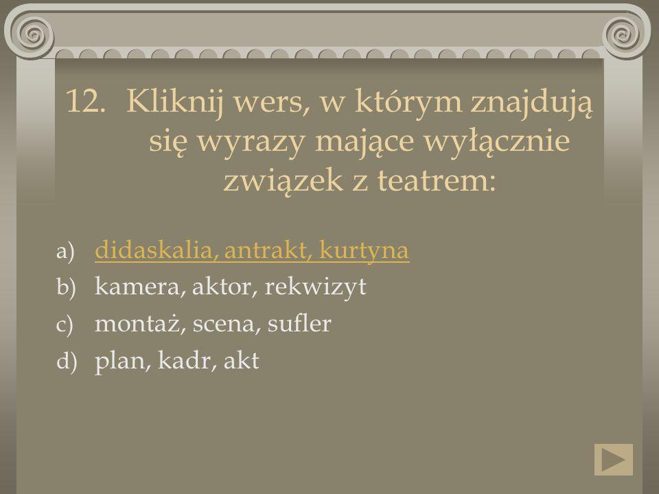 12.Kliknij wers, w którym znajdują się wyrazy mające wyłącznie związek z teatrem: a) didaskalia, antrakt, kurtyna didaskalia, antrakt, kurtyna b) kame