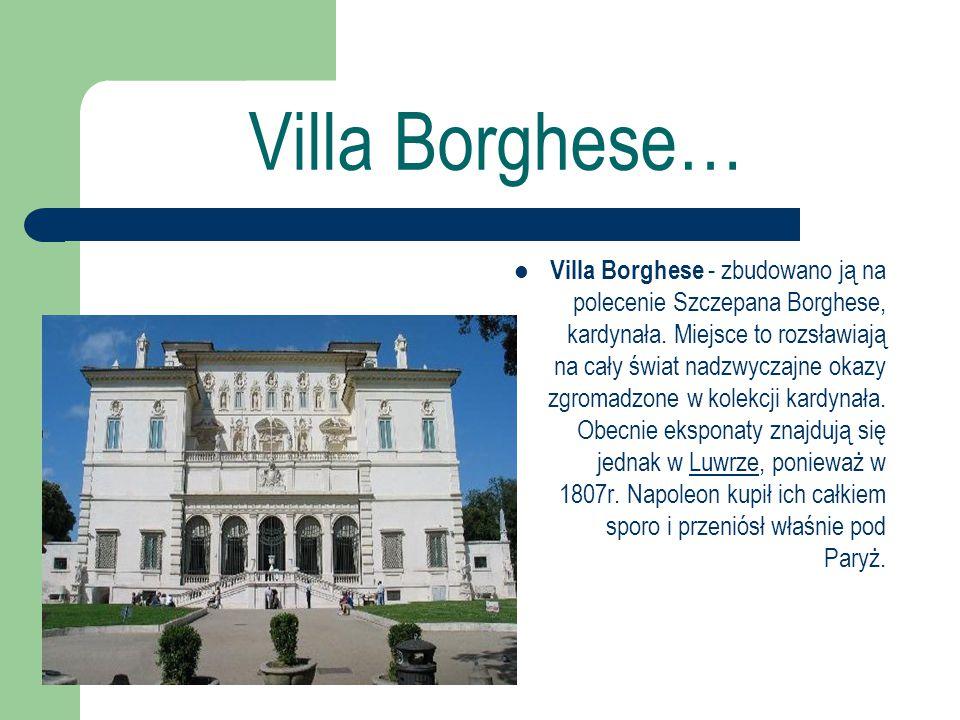 Villa Borghese… Villa Borghese - zbudowano ją na polecenie Szczepana Borghese, kardynała. Miejsce to rozsławiają na cały świat nadzwyczajne okazy zgro