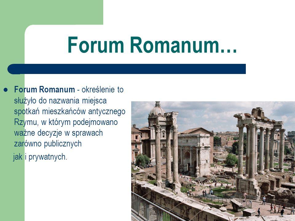 Forum Romanum… Forum Romanum - określenie to służyło do nazwania miejsca spotkań mieszkańców antycznego Rzymu, w którym podejmowano ważne decyzje w sp