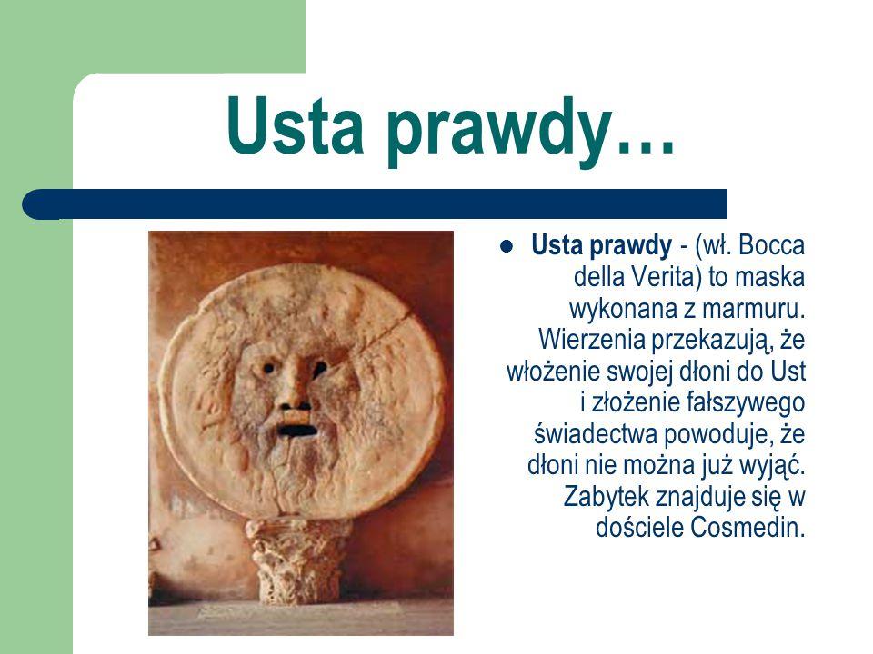 Usta prawdy… Usta prawdy - (wł. Bocca della Verita) to maska wykonana z marmuru. Wierzenia przekazują, że włożenie swojej dłoni do Ust i złożenie fałs