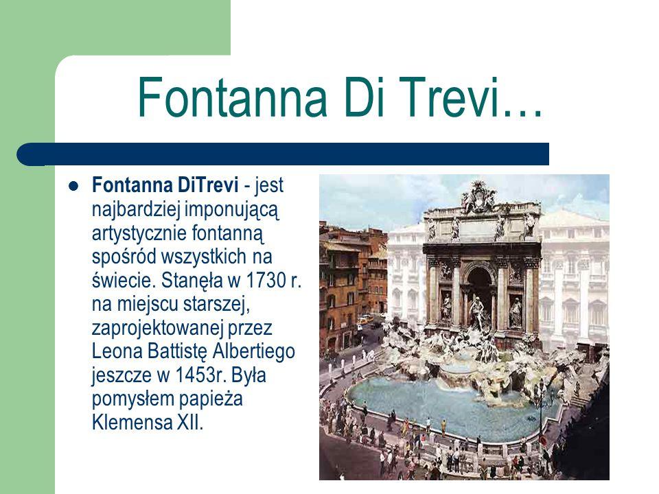 Fontanna Di Trevi… Fontanna DiTrevi - jest najbardziej imponującą artystycznie fontanną spośród wszystkich na świecie. Stanęła w 1730 r. na miejscu st