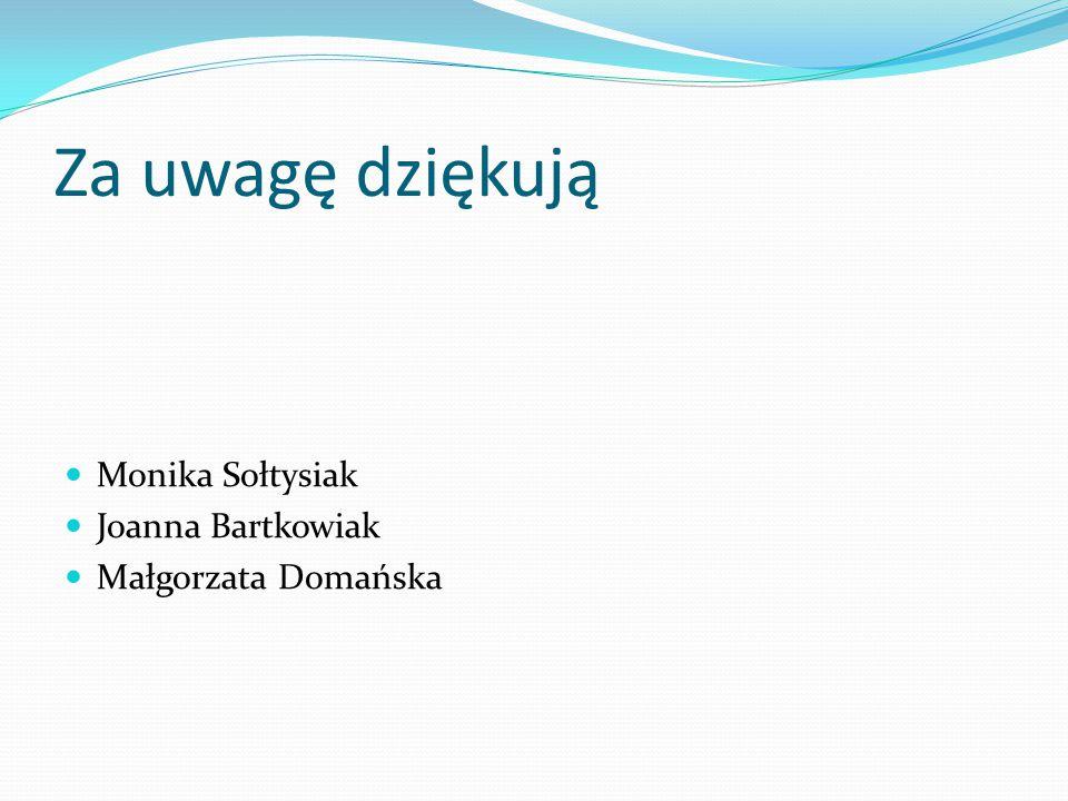 Za uwagę dziękują Monika Sołtysiak Joanna Bartkowiak Małgorzata Domańska