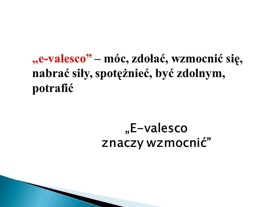"""""""E-valesco znaczy wzmocnić """"e-valesco – móc, zdołać, wzmocnić się, nabrać siły, spotężnieć, być zdolnym, potrafić"""