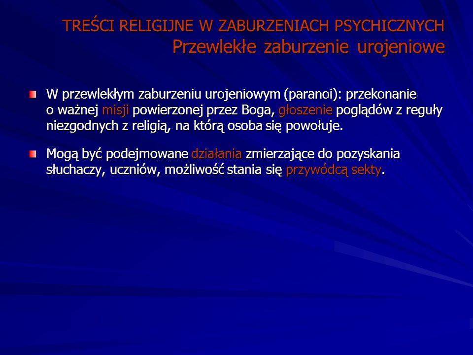 TREŚCI RELIGIJNE W ZABURZENIACH PSYCHICZNYCH Przewlekłe zaburzenie urojeniowe W przewlekłym zaburzeniu urojeniowym (paranoi): przekonanie o ważnej misji powierzonej przez Boga, głoszenie poglądów z reguły niezgodnych z religią, na którą osoba się powołuje.