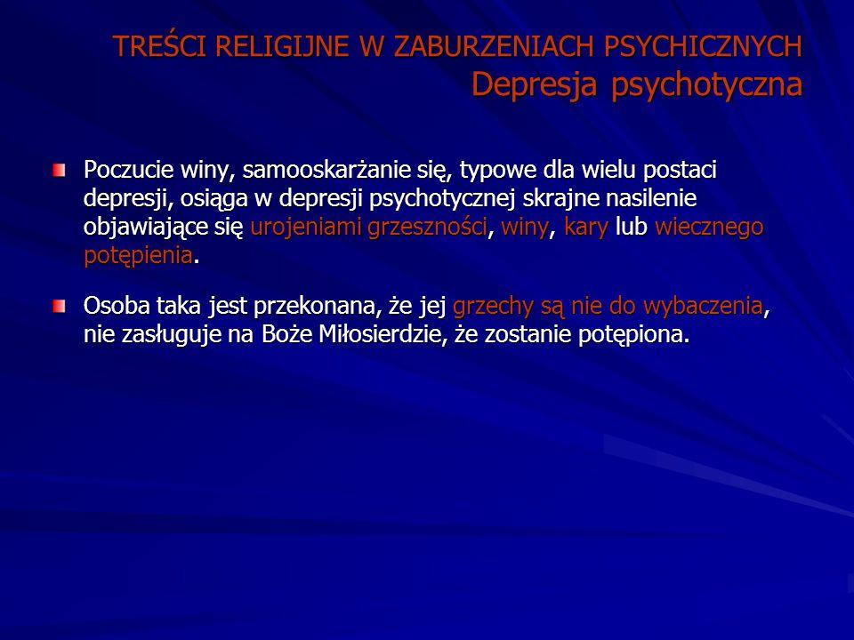 TREŚCI RELIGIJNE W ZABURZENIACH PSYCHICZNYCH Depresja psychotyczna Poczucie winy, samooskarżanie się, typowe dla wielu postaci depresji, osiąga w depresji psychotycznej skrajne nasilenie objawiające się urojeniami grzeszności, winy, kary lub wiecznego potępienia.