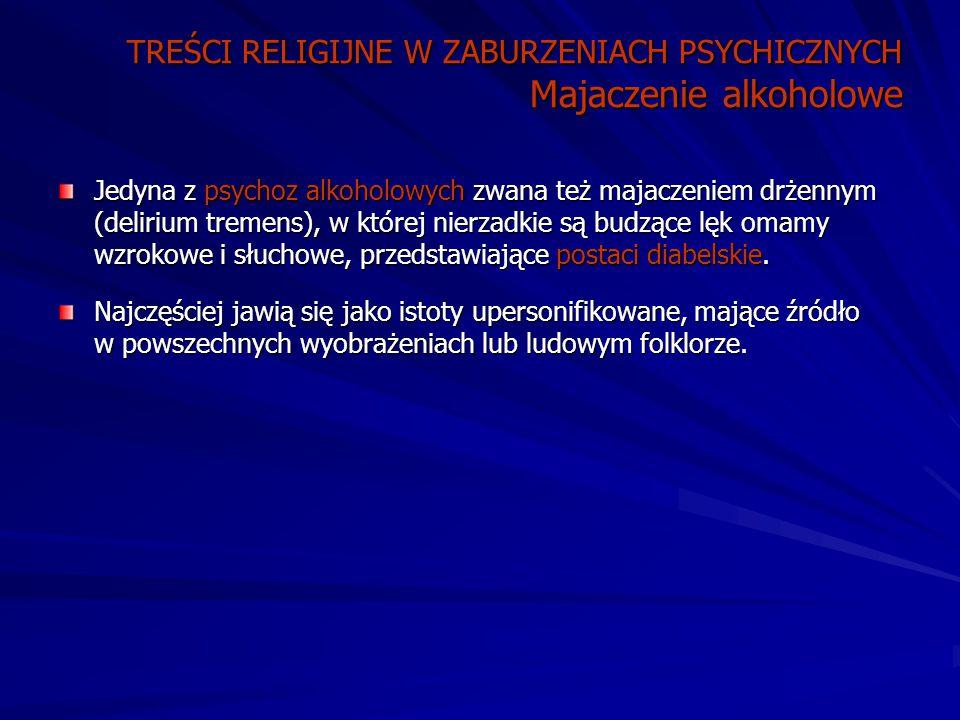 TREŚCI RELIGIJNE W ZABURZENIACH PSYCHICZNYCH Majaczenie alkoholowe Jedyna z psychoz alkoholowych zwana też majaczeniem drżennym (delirium tremens), w której nierzadkie są budzące lęk omamy wzrokowe i słuchowe, przedstawiające postaci diabelskie.