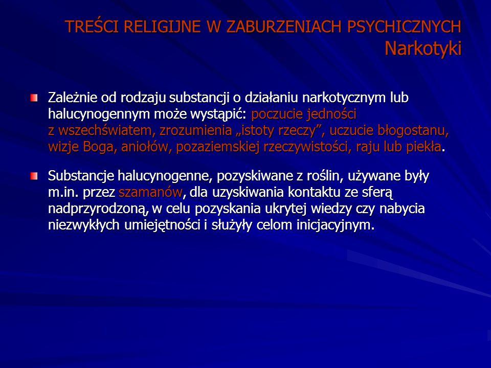 """TREŚCI RELIGIJNE W ZABURZENIACH PSYCHICZNYCH Narkotyki Zależnie od rodzaju substancji o działaniu narkotycznym lub halucynogennym może wystąpić: poczucie jedności z wszechświatem, zrozumienia """"istoty rzeczy , uczucie błogostanu, wizje Boga, aniołów, pozaziemskiej rzeczywistości, raju lub piekła."""