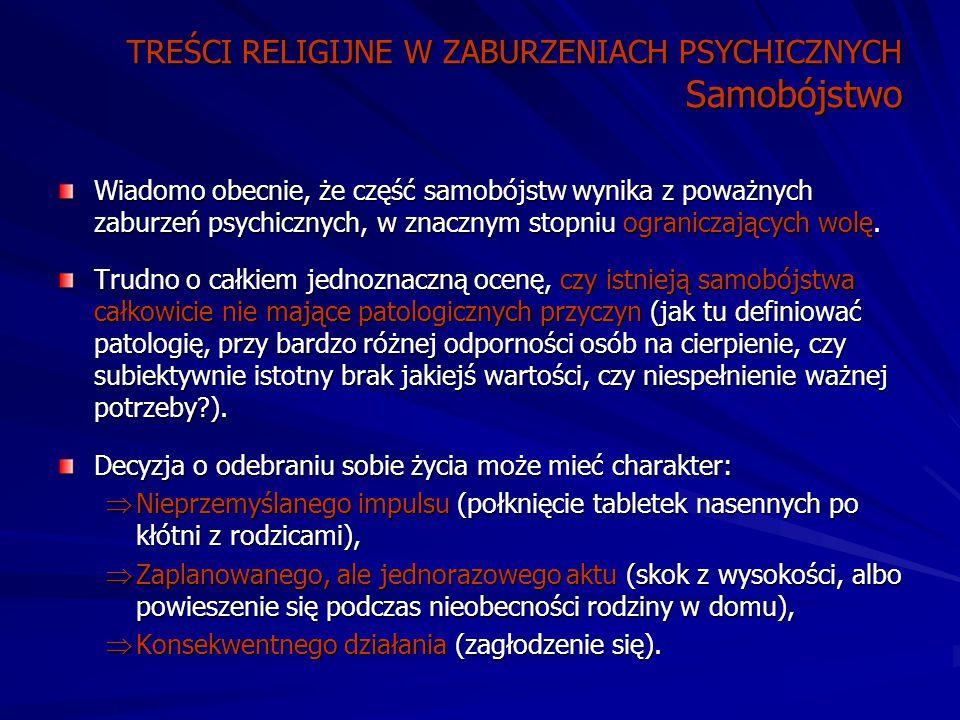 TREŚCI RELIGIJNE W ZABURZENIACH PSYCHICZNYCH Samobójstwo Wiadomo obecnie, że część samobójstw wynika z poważnych zaburzeń psychicznych, w znacznym stopniu ograniczających wolę.