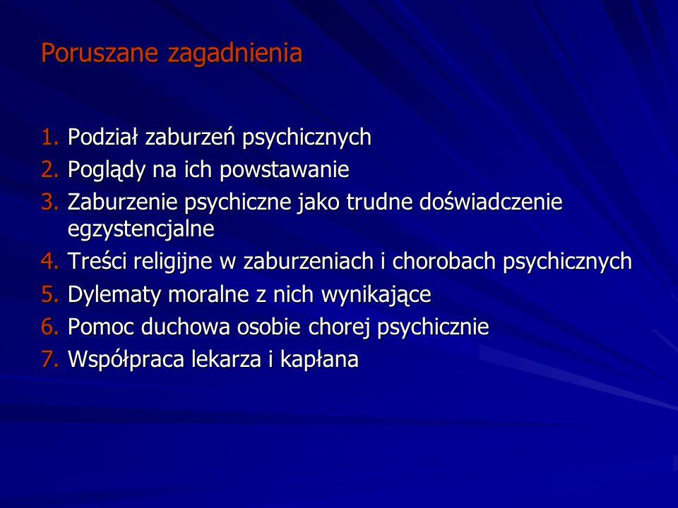 Poruszane zagadnienia 1.Podział zaburzeń psychicznych 2.Poglądy na ich powstawanie 3.Zaburzenie psychiczne jako trudne doświadczenie egzystencjalne 4.Treści religijne w zaburzeniach i chorobach psychicznych 5.Dylematy moralne z nich wynikające 6.Pomoc duchowa osobie chorej psychicznie 7.Współpraca lekarza i kapłana