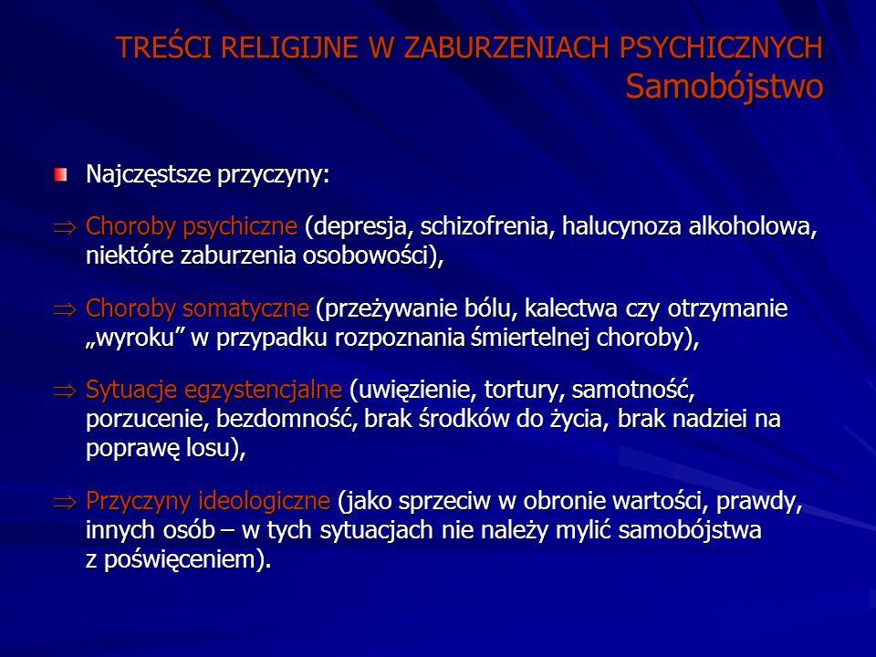 """TREŚCI RELIGIJNE W ZABURZENIACH PSYCHICZNYCH Samobójstwo Najczęstsze przyczyny:  Choroby psychiczne (depresja, schizofrenia, halucynoza alkoholowa, niektóre zaburzenia osobowości),  Choroby somatyczne (przeżywanie bólu, kalectwa czy otrzymanie """"wyroku w przypadku rozpoznania śmiertelnej choroby),  Sytuacje egzystencjalne (uwięzienie, tortury, samotność, porzucenie, bezdomność, brak środków do życia, brak nadziei na poprawę losu),  Przyczyny ideologiczne (jako sprzeciw w obronie wartości, prawdy, innych osób – w tych sytuacjach nie należy mylić samobójstwa z poświęceniem)."""