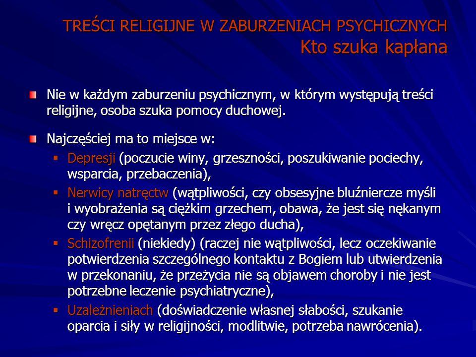 TREŚCI RELIGIJNE W ZABURZENIACH PSYCHICZNYCH Kto szuka kapłana Nie w każdym zaburzeniu psychicznym, w którym występują treści religijne, osoba szuka pomocy duchowej.