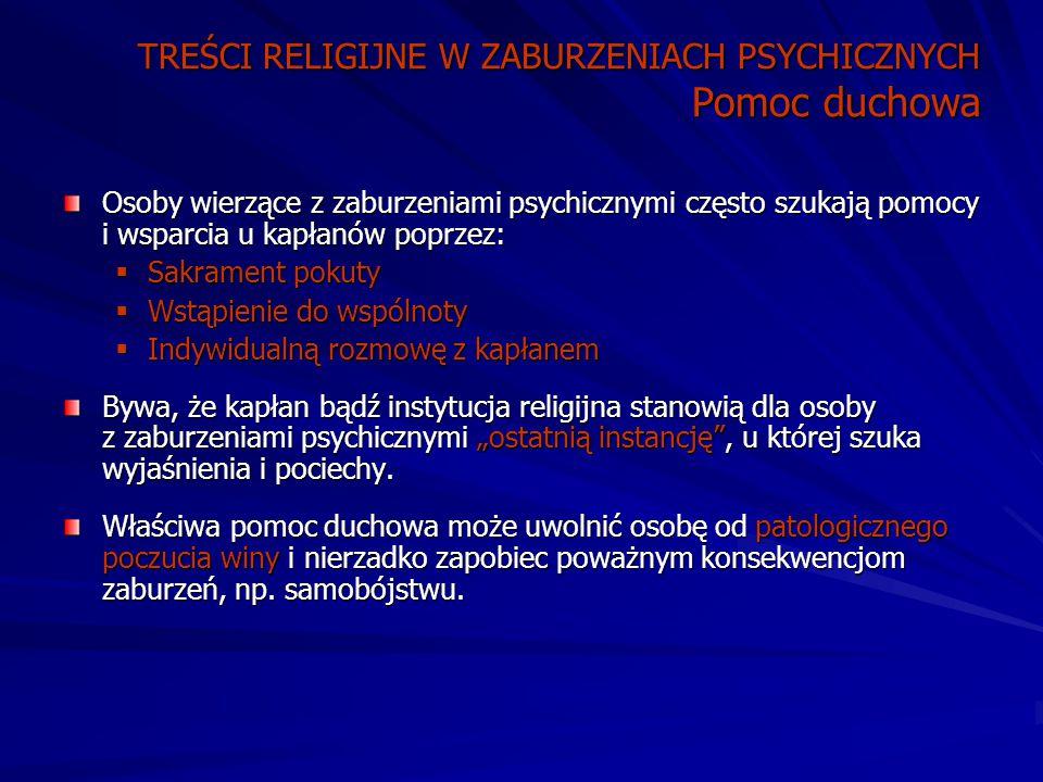 """TREŚCI RELIGIJNE W ZABURZENIACH PSYCHICZNYCH Pomoc duchowa Osoby wierzące z zaburzeniami psychicznymi często szukają pomocy i wsparcia u kapłanów poprzez:  Sakrament pokuty  Wstąpienie do wspólnoty  Indywidualną rozmowę z kapłanem Bywa, że kapłan bądź instytucja religijna stanowią dla osoby z zaburzeniami psychicznymi """"ostatnią instancję , u której szuka wyjaśnienia i pociechy."""