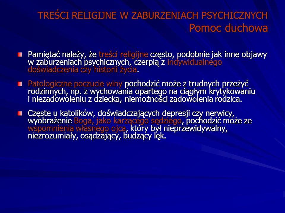 TREŚCI RELIGIJNE W ZABURZENIACH PSYCHICZNYCH Pomoc duchowa Pamiętać należy, że treści religijne często, podobnie jak inne objawy w zaburzeniach psychicznych, czerpią z indywidualnego doświadczenia czy historii życia.