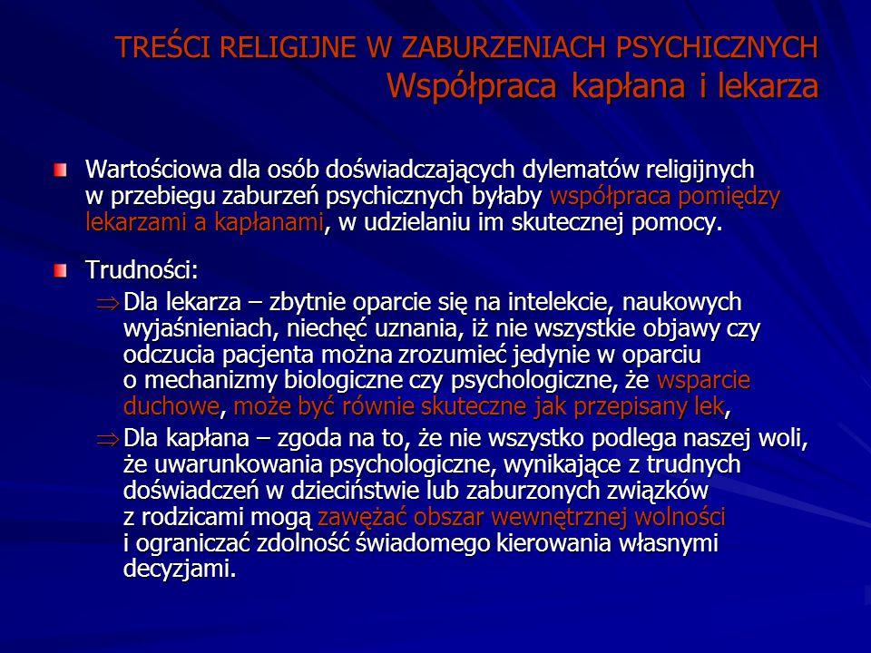 TREŚCI RELIGIJNE W ZABURZENIACH PSYCHICZNYCH Współpraca kapłana i lekarza Wartościowa dla osób doświadczających dylematów religijnych w przebiegu zaburzeń psychicznych byłaby współpraca pomiędzy lekarzami a kapłanami, w udzielaniu im skutecznej pomocy.