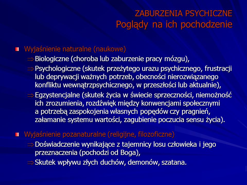 ZABURZENIA PSYCHICZNE Poglądy na ich pochodzenie Wyjaśnienie naturalne (naukowe)  Biologiczne (choroba lub zaburzenie pracy mózgu),  Psychologiczne (skutek przeżytego urazu psychicznego, frustracji lub deprywacji ważnych potrzeb, obecności nierozwiązanego konfliktu wewnątrzpsychicznego, w przeszłości lub aktualnie),  Egzystencjalne (skutek życia w świecie sprzeczności, niemożność ich zrozumienia, rozdźwięk między konwencjami społecznymi a potrzebą zaspokojenia własnych popędów czy pragnień, załamanie systemu wartości, zagubienie poczucia sensu życia).
