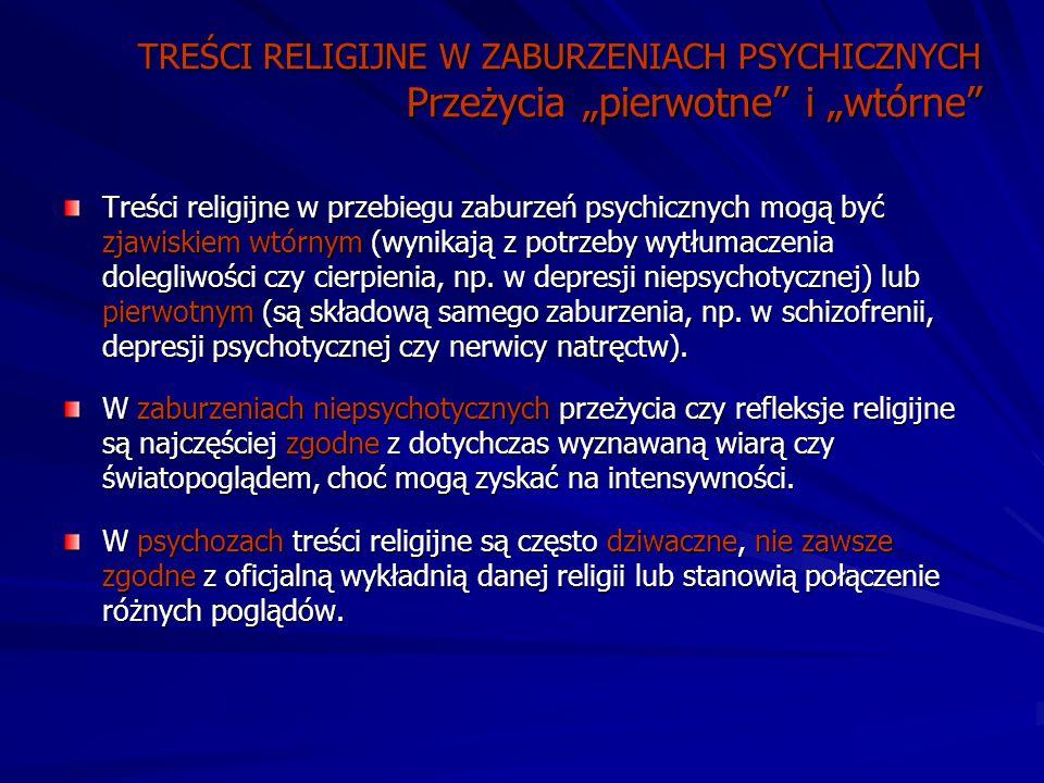 """TREŚCI RELIGIJNE W ZABURZENIACH PSYCHICZNYCH Przeżycia """"pierwotne i """"wtórne Treści religijne w przebiegu zaburzeń psychicznych mogą być zjawiskiem wtórnym (wynikają z potrzeby wytłumaczenia dolegliwości czy cierpienia, np."""
