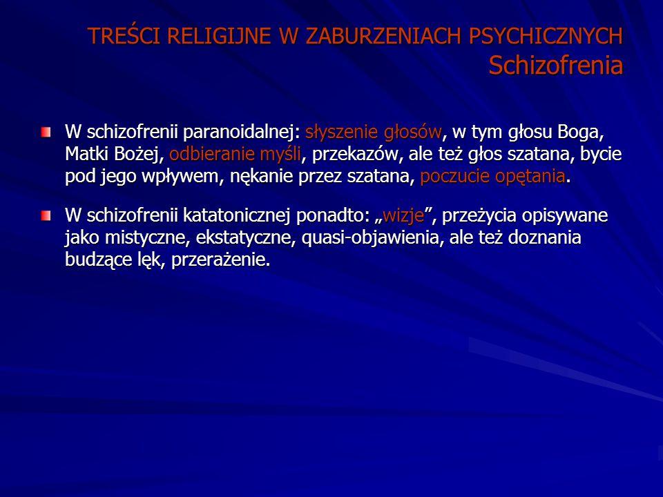 TREŚCI RELIGIJNE W ZABURZENIACH PSYCHICZNYCH Schizofrenia W schizofrenii paranoidalnej: słyszenie głosów, w tym głosu Boga, Matki Bożej, odbieranie myśli, przekazów, ale też głos szatana, bycie pod jego wpływem, nękanie przez szatana, poczucie opętania.