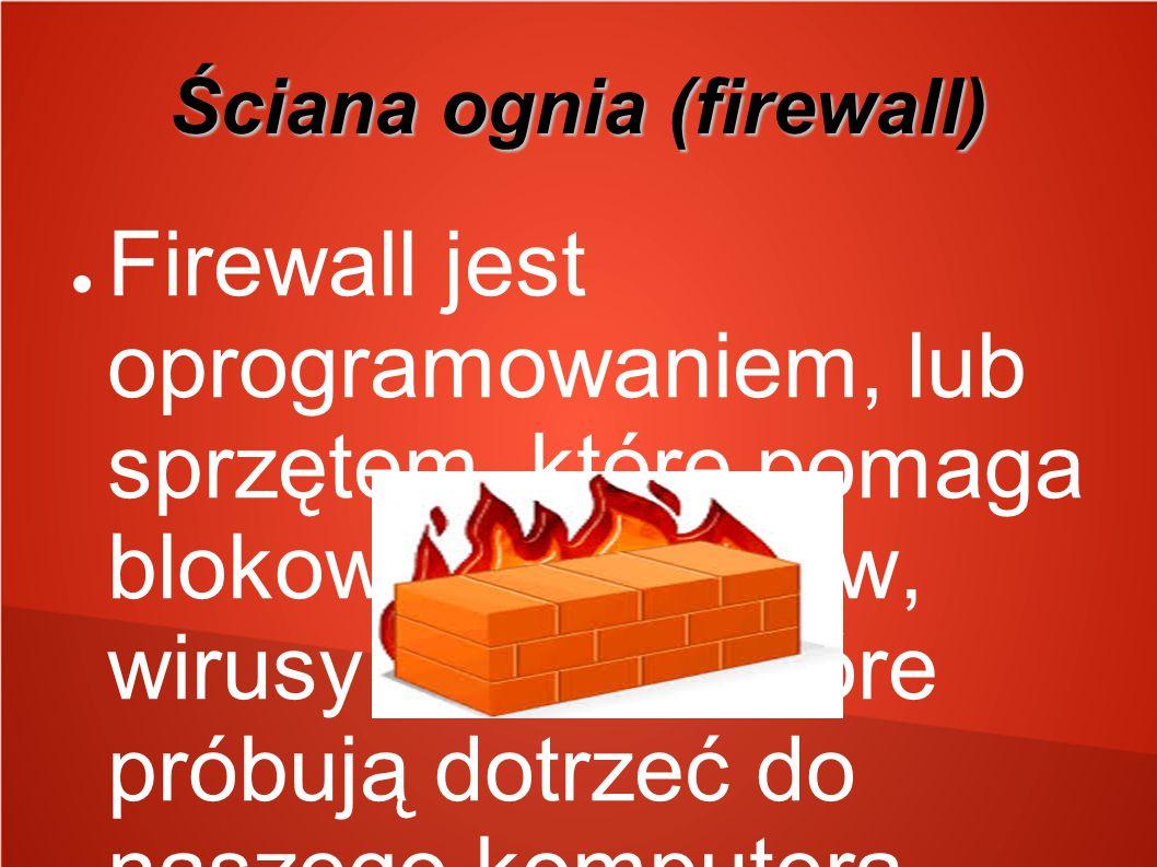 Ściana ognia (firewall) ● Firewall jest oprogramowaniem, lub sprzętem, które pomaga blokować hackerów, wirusy I robaki, które próbują dotrzeć do nasze