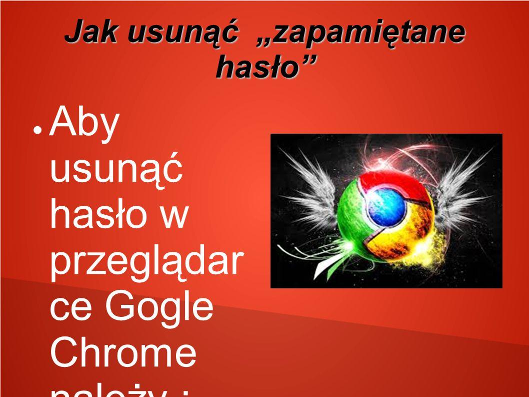 """Jak usunąć """"zapamiętane hasło"""" ● Aby usunąć hasło w przeglądar ce Gogle Chrome należy : Kliknąć menu Chrome na pasku narzędzi przeglądar ki. ● Wybrać"""