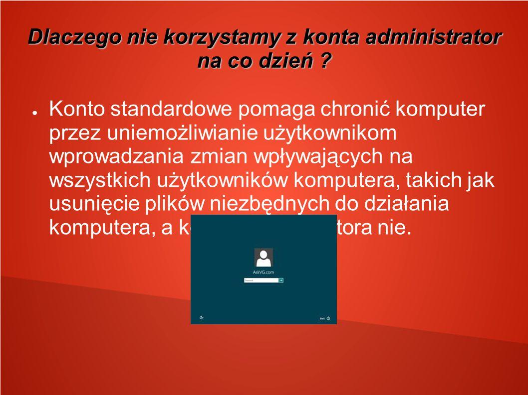 Dlaczego nie korzystamy z konta administrator na co dzień ? ● Konto standardowe pomaga chronić komputer przez uniemożliwianie użytkownikom wprowadzani