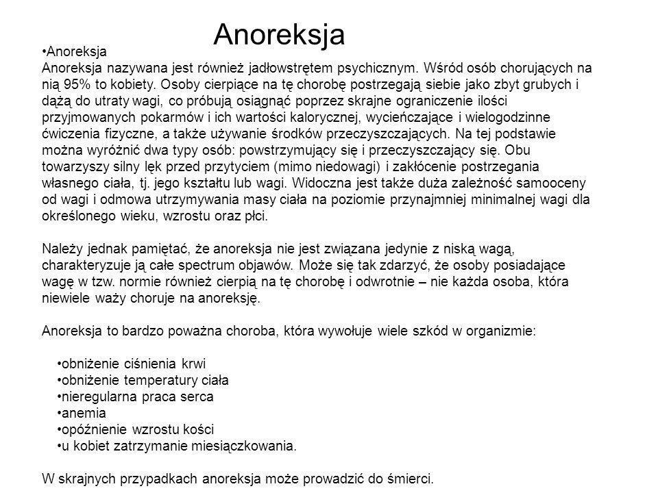 Anoreksja Anoreksja nazywana jest również jadłowstrętem psychicznym. Wśród osób chorujących na nią 95% to kobiety. Osoby cierpiące na tę chorobę postr
