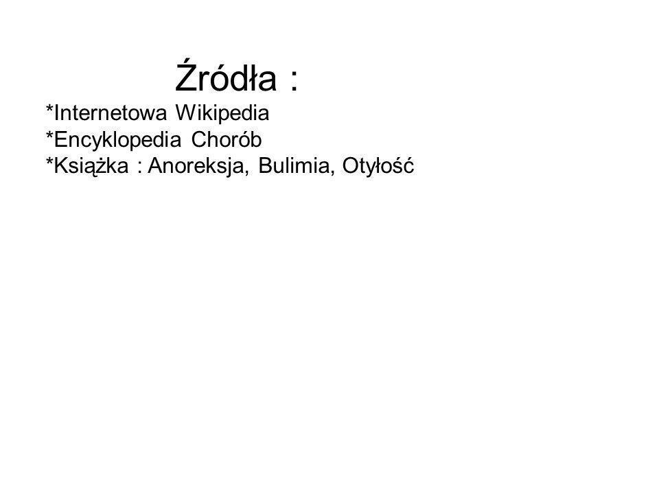 Źródła : *Internetowa Wikipedia *Encyklopedia Chorób *Książka : Anoreksja, Bulimia, Otyłość