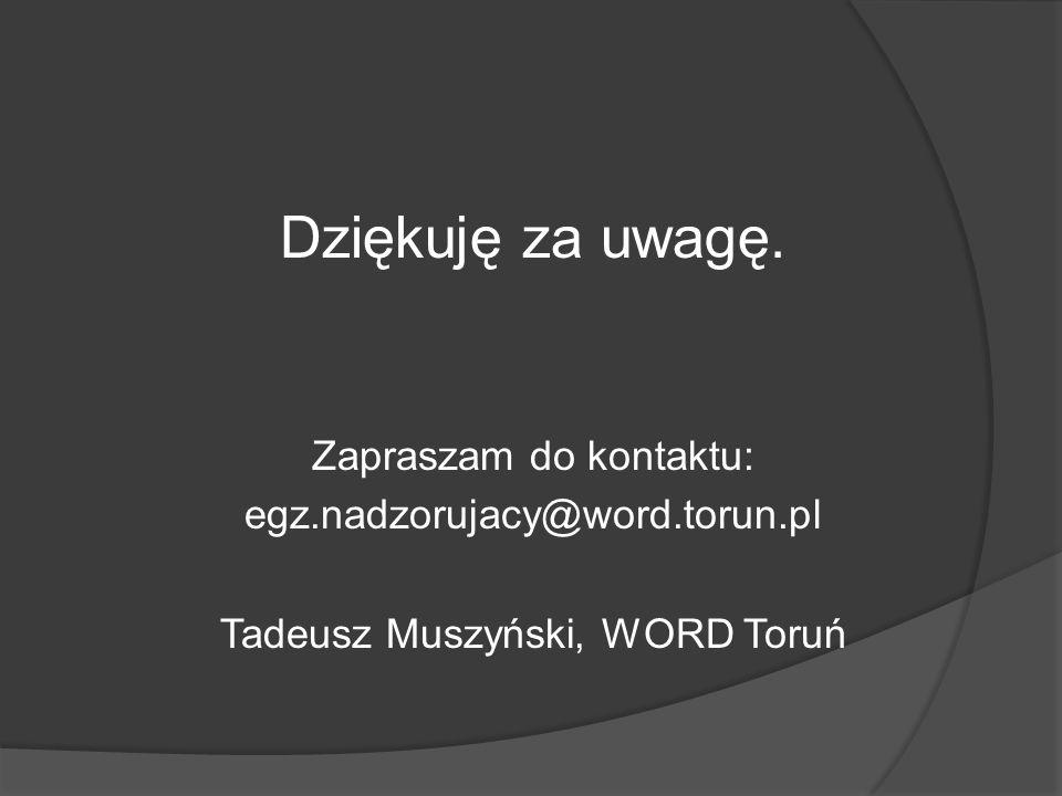 Dziękuję za uwagę. Zapraszam do kontaktu: egz.nadzorujacy@word.torun.pl Tadeusz Muszyński, WORD Toruń