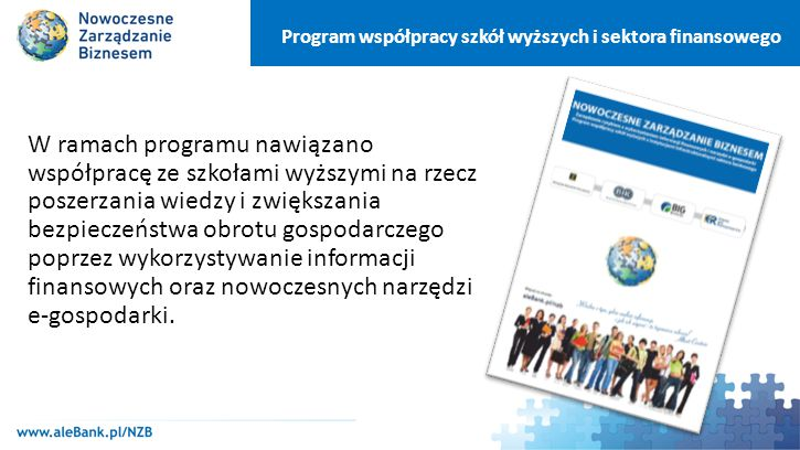 Program współpracy szkół wyższych i sektora finansowego Główne cele : podnoszenie kwalifikacji obecnej i przyszłej kadry menedżerskiej szkolenie wykładowców akademickich w ramach prowadzonej tematyki zwiększenie konkurencyjności uczelni stosowanie nowoczesnych narzędzi analitycznych wspierających procesy zarządcze oraz ograniczanie ryzyka upowszechnianie wiarygodności finansowej w biznesie zwiększenie bezpieczeństwa oraz szybkości płatności i rozliczeń bezgotówkowych ograniczenie ryzyka biznesowego w bankach i całej gospodarce