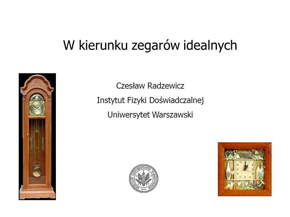 W kierunku zegarów idealnych Czesław Radzewicz Instytut Fizyki Doświadczalnej Uniwersytet Warszawski