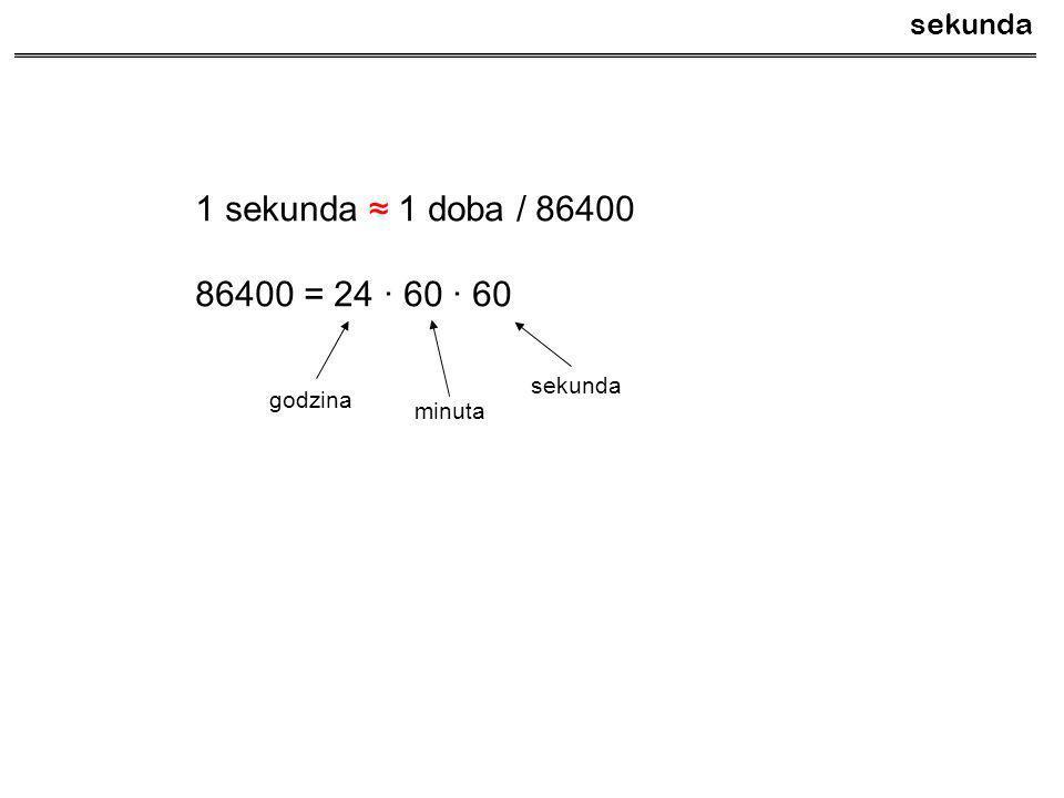 sekunda 1 sekunda ≈ 1 doba / 86400 86400 = 24 · 60 · 60 godzina minuta sekunda
