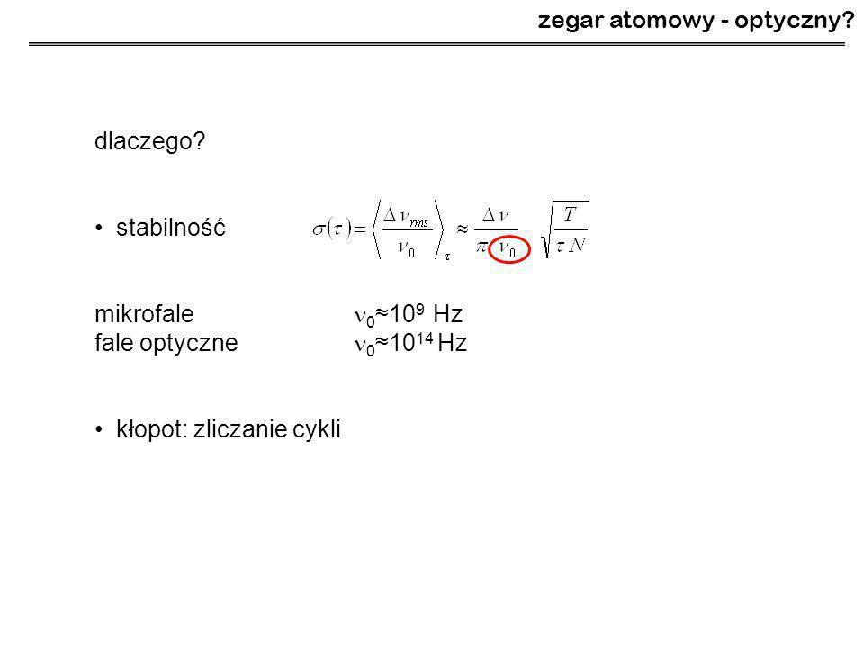 dlaczego? stabilność mikrofale 0 ≈10 9 Hz fale optyczne 0 ≈10 14 Hz kłopot: zliczanie cykli zegar atomowy - optyczny?