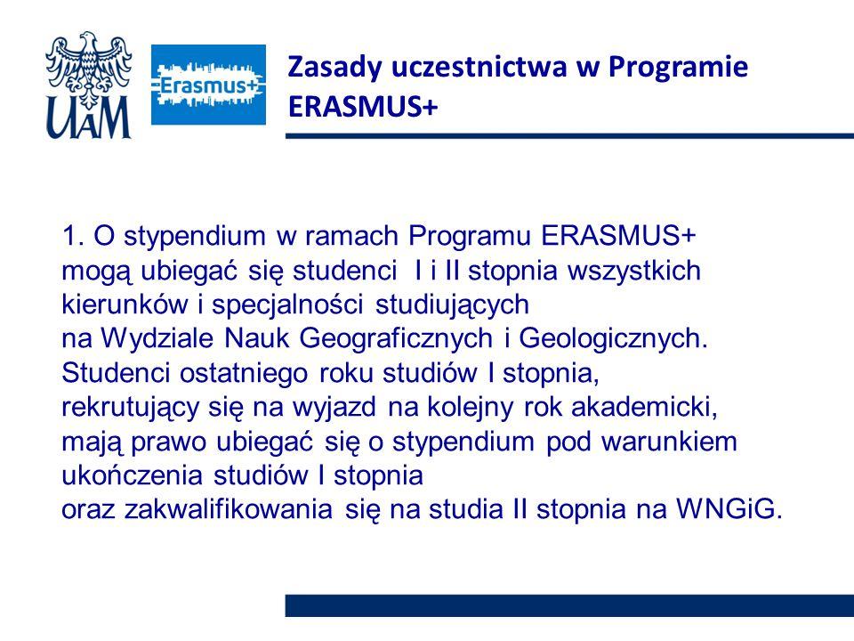 Zasady uczestnictwa w Programie ERASMUS+ 1.O stypendium w ramach Programu ERASMUS+ mogą ubiegać się studenci I i II stopnia wszystkich kierunków i specjalności studiujących na Wydziale Nauk Geograficznych i Geologicznych.