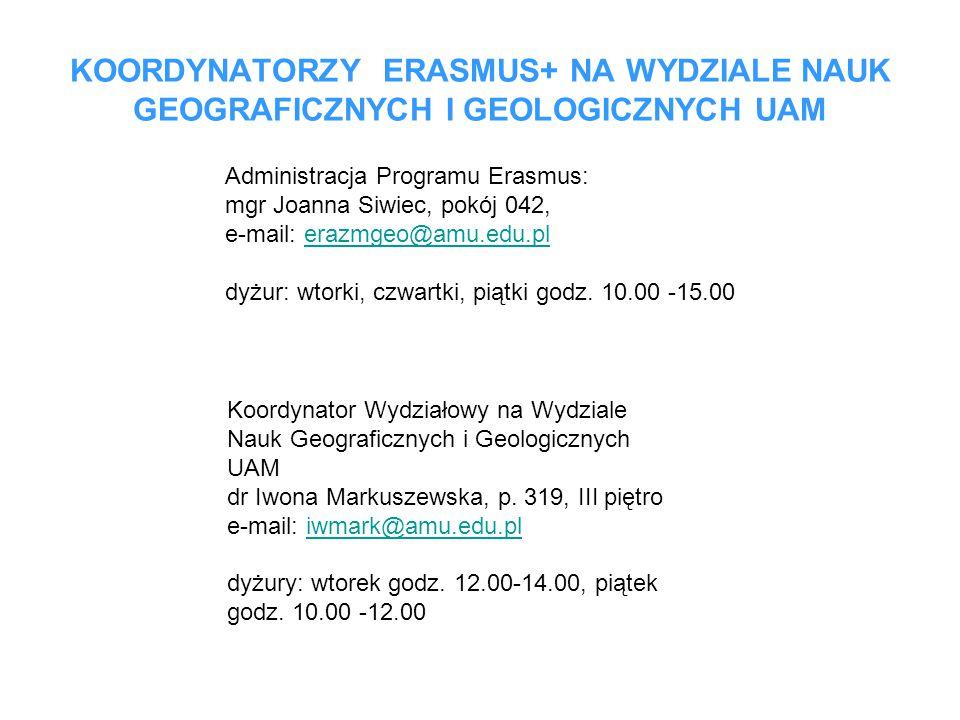 KOORDYNATORZY ERASMUS+ NA WYDZIALE NAUK GEOGRAFICZNYCH I GEOLOGICZNYCH UAM Administracja Programu Erasmus: mgr Joanna Siwiec, pokój 042, e-mail: erazmgeo@amu.edu.plerazmgeo@amu.edu.pl dyżur: wtorki, czwartki, piątki godz.