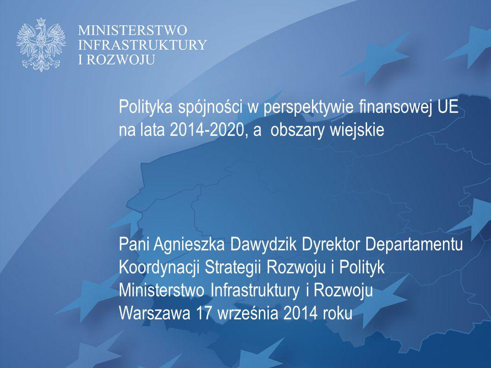 Polityka spójności w perspektywie finansowej UE na lata 2014-2020, a obszary wiejskie Pani Agnieszka Dawydzik Dyrektor Departamentu Koordynacji Strate