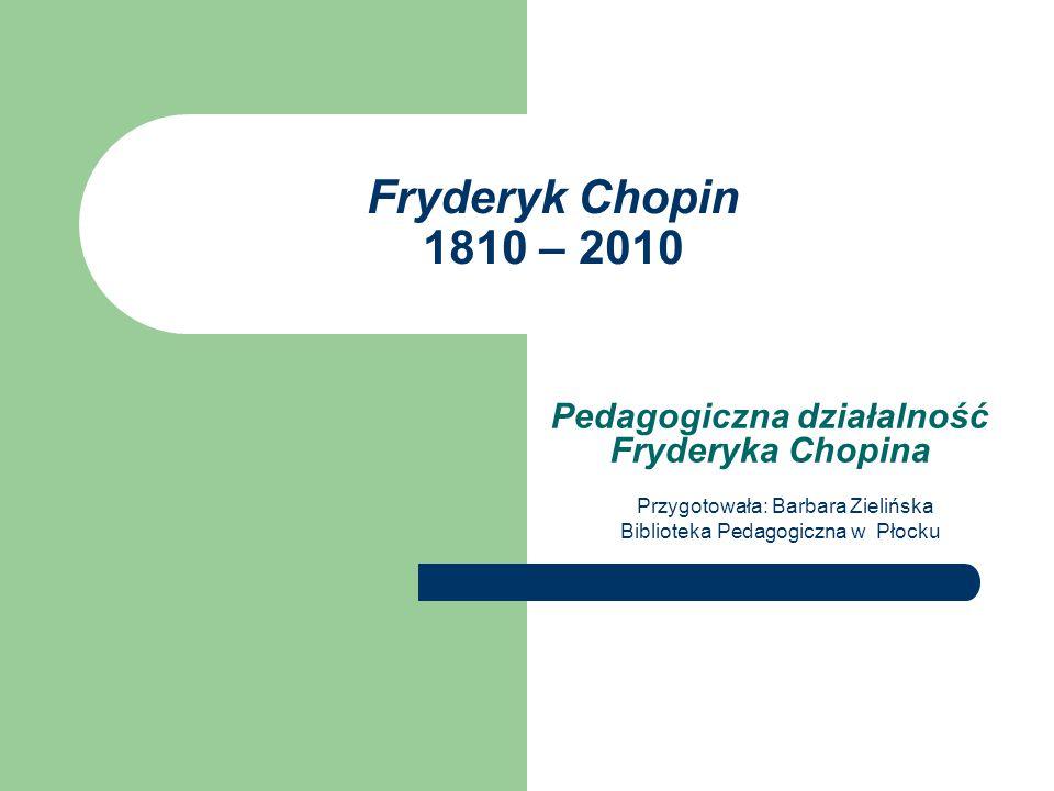 Fryderyk Chopin 1810 – 2010 Pedagogiczna działalność Fryderyka Chopina Przygotowała: Barbara Zielińska Biblioteka Pedagogiczna w Płocku