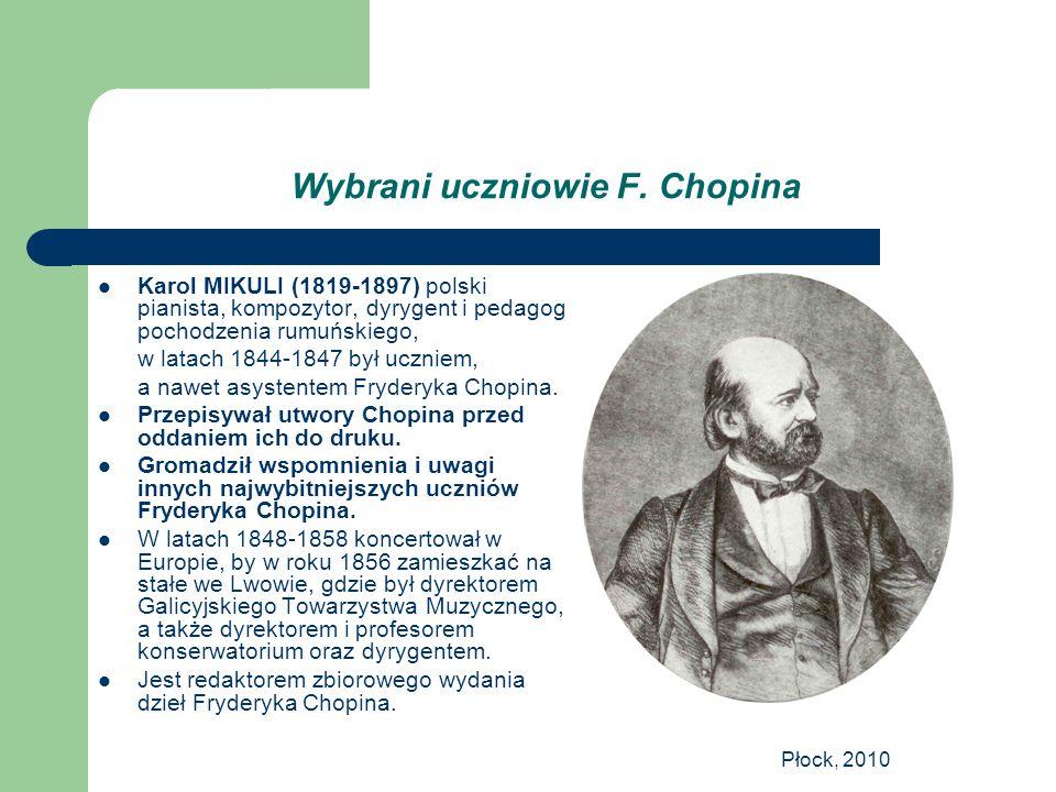 Płock, 2010 Wybrani uczniowie F. Chopina Karol MIKULI (1819-1897) polski pianista, kompozytor, dyrygent i pedagog pochodzenia rumuńskiego, w latach 18